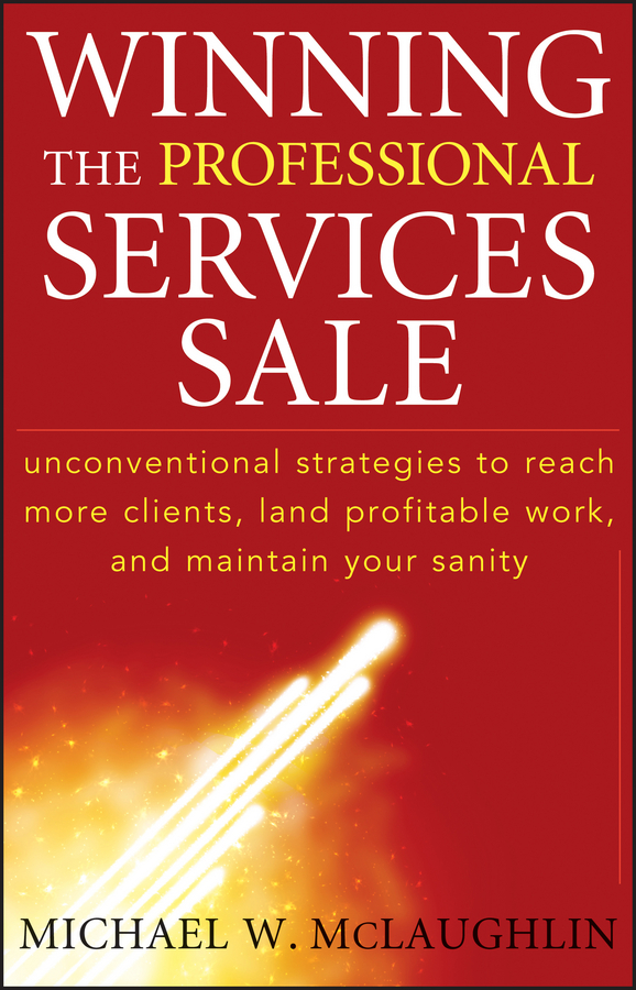 Michael McLaughlin W. Winning the Professional Services Sale. Unconventional Strategies to Reach More Clients, Land Profitable Work, and Maintain Your Sanity
