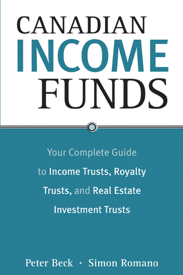 Peter Beck Canadian Income Funds. Your Complete Guide to Income Trusts, Royalty Trusts and Real Estate Investment Trusts peter beck canadian income funds your complete guide to income trusts royalty trusts and real estate investment trusts
