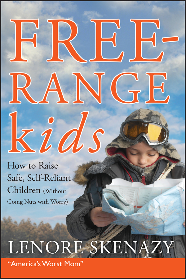 Lenore Skenazy Free-Range Kids, How to Raise Safe, Self-Reliant Children (Without Going Nuts with Worry) lynnie lang now i see a walk through life s journey but never alone
