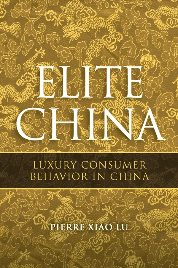 Pierre Lu Xiao Elite China. Luxury Consumer Behavior in China michel chevalier luxury retail management how the world s top brands provide quality product and service support