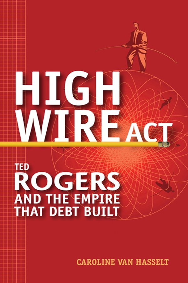 Caroline Hasselt Van High Wire Act. Ted Rogers and the Empire that Debt Built