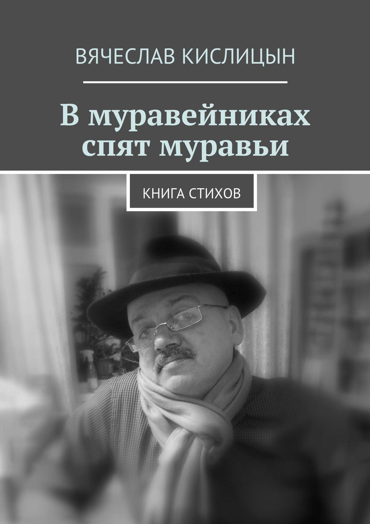 Вячеслав Валентинович Кислицын В муравейниках спят муравьи. Книга стихов