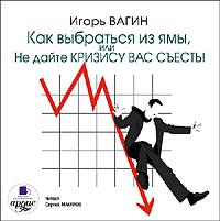 Игорь Вагин Как выбраться из ямы, или Не дайте кризису вас съесть! игорь вагин как выбраться из ямы или не дайте кризису вас съесть