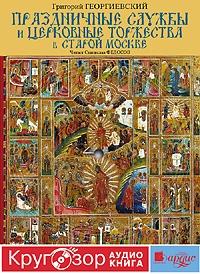 цены Григорий Георгиевский Праздничные службы и церковные торжества в старой Москве