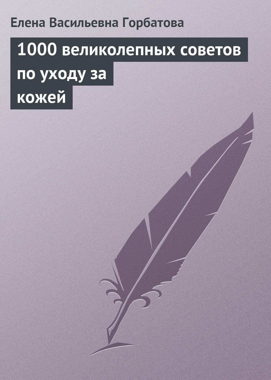 Елена Васильевна Горбатова 1000 великолепных советов по уходу за кожей средства по уходу за кожей