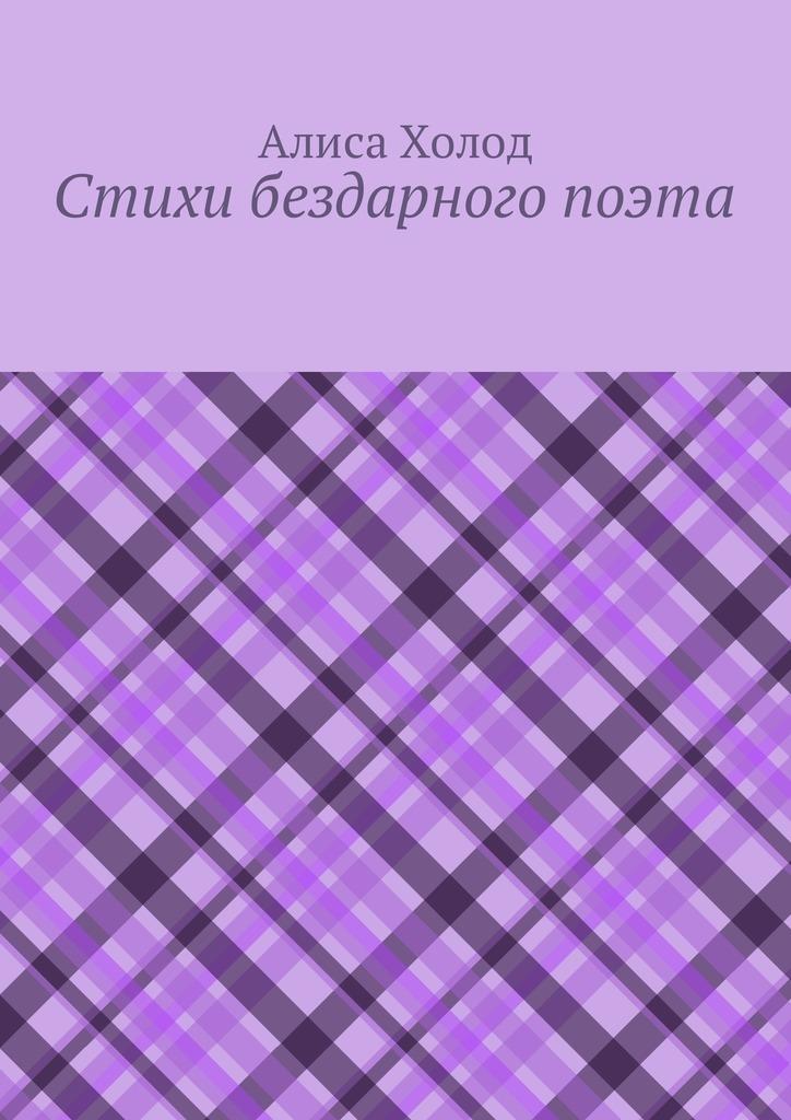 Алиса Холод Стихи бездарного поэта все стихи