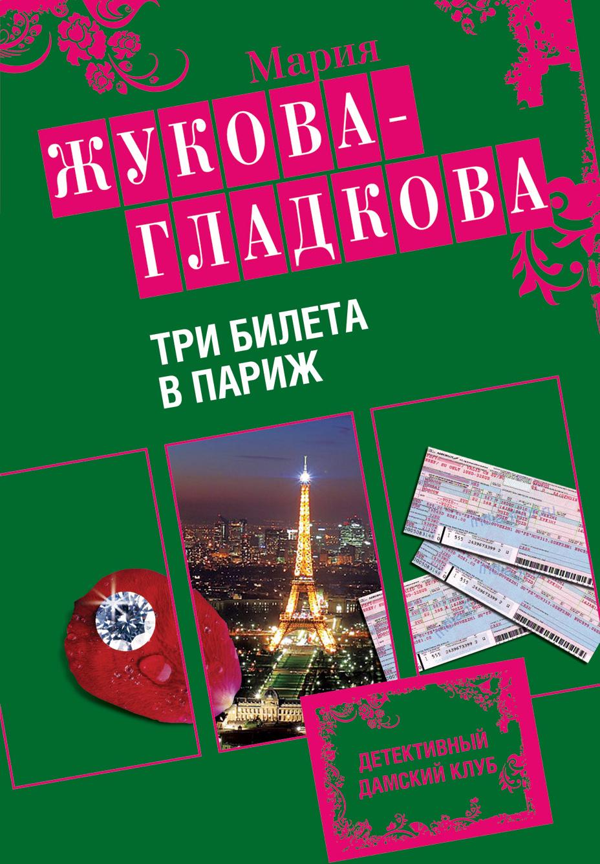 Мария Жукова-Гладкова Три билета в Париж мария жукова гладкова ненависть начинается с любви
