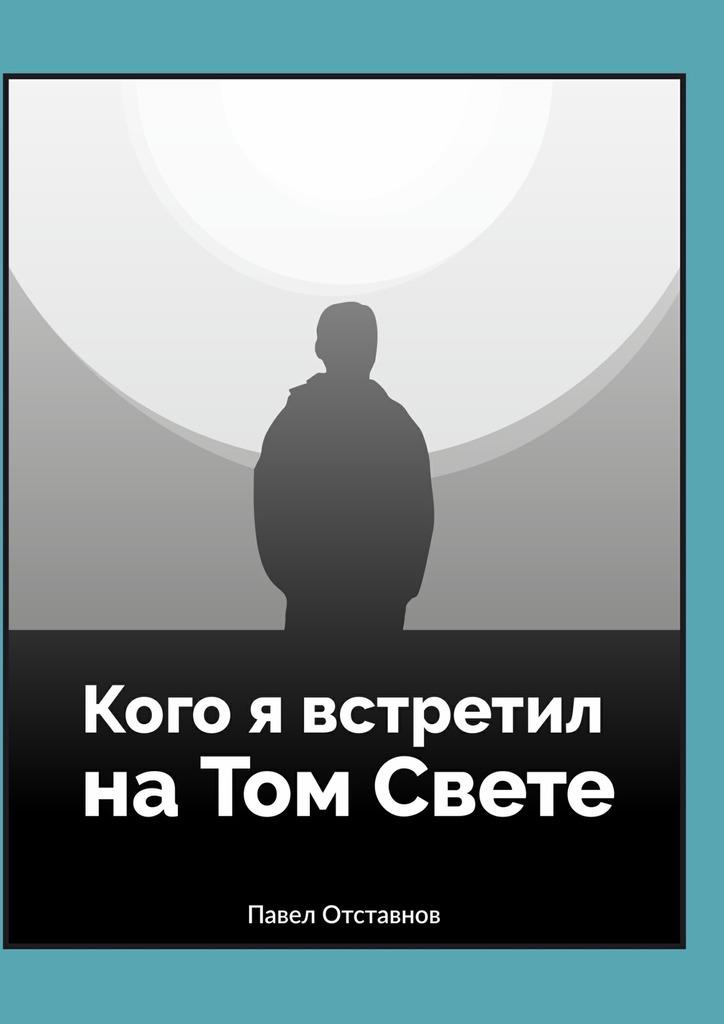 Павел Отставнов Кого я встретил на Том Свете алексей алексеевич ратушный я тебе расскажу расскажу о россии сынок