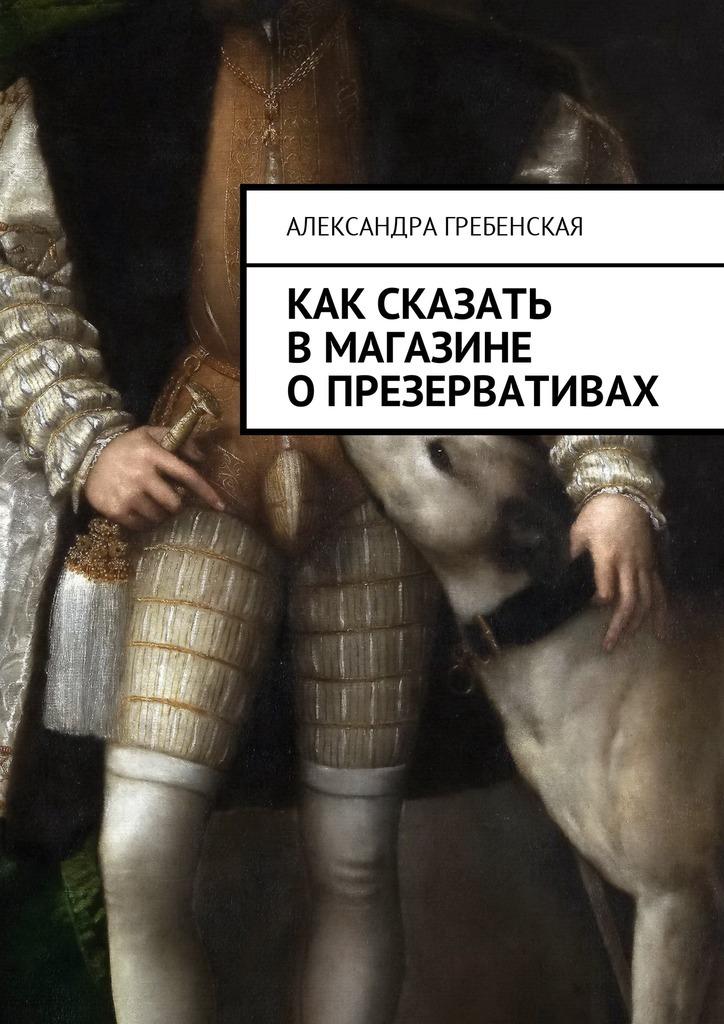 Александра Гребенская Как сказать в магазине о презервативах
