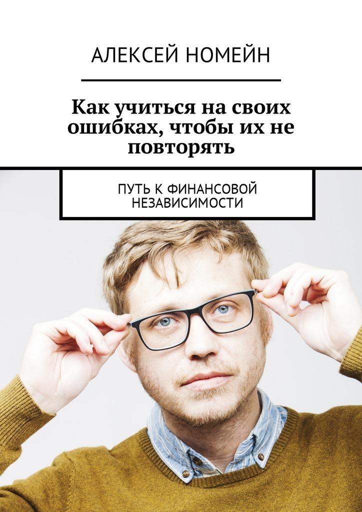 Алексей Номейн Как учиться на своих ошибках, чтобы их не повторять. Путь кфинансовой независимости