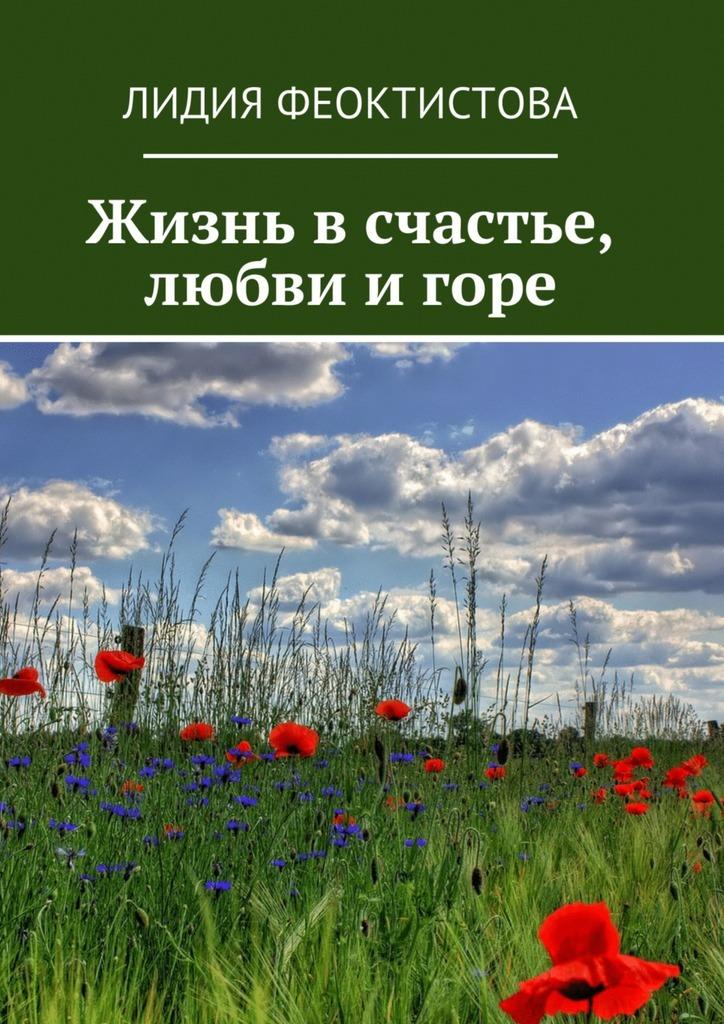 Лидия Феоктистова Жизнь в счастье, любви и горе филановская лидия михайловна последняя бабочка осени