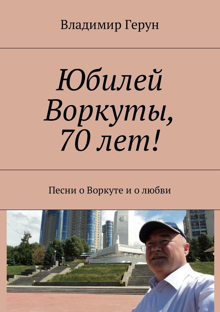 Владимир Герун Юбилей Воркуты, 70 лет! Песни оВоркуте иолюбви дубенюк н ты удивительная и я люблю тебя