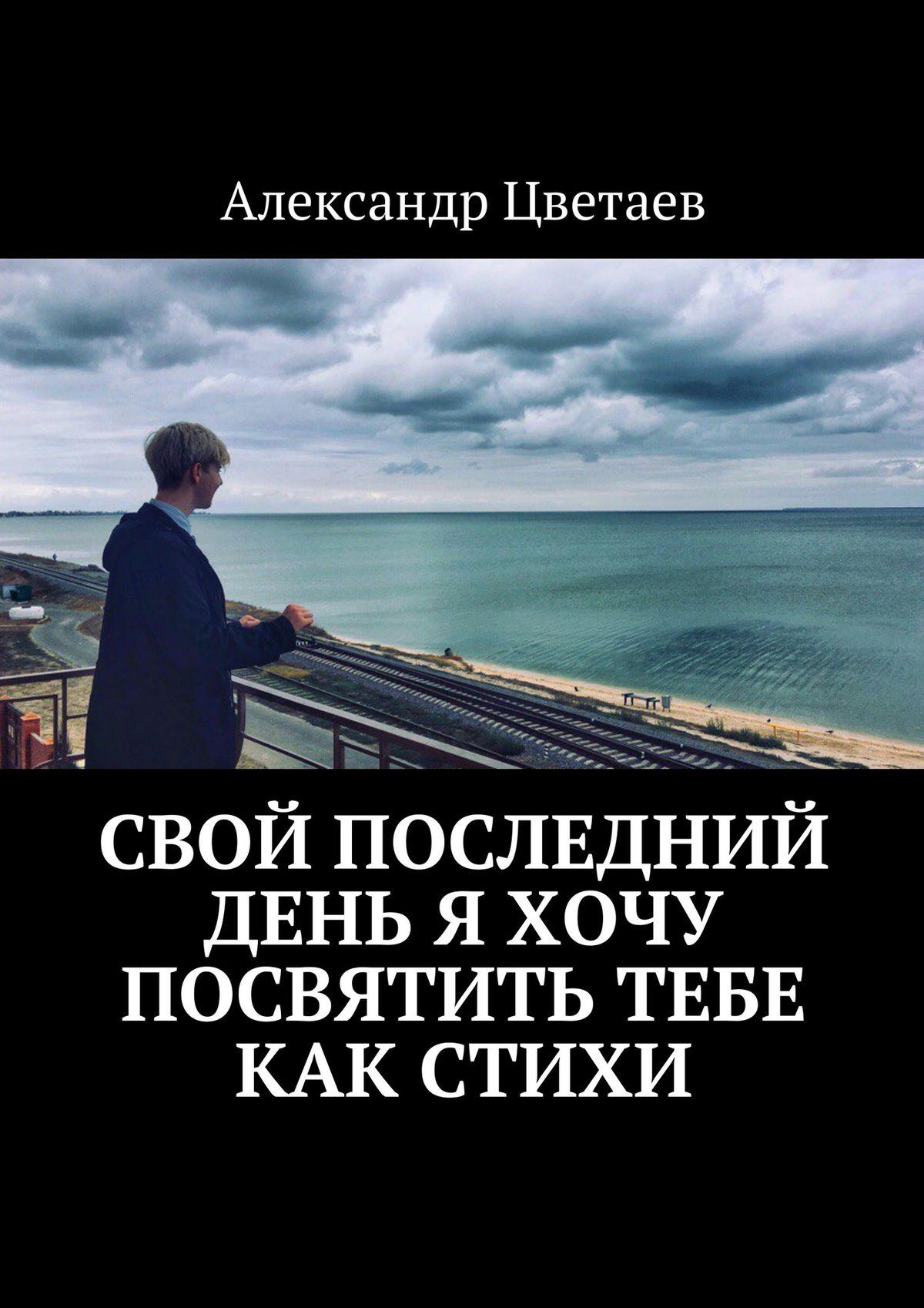 Александр Цветаев Свой последний день я хочу посвятить тебе как стихи александр цветаев нетландия последнее пророчество