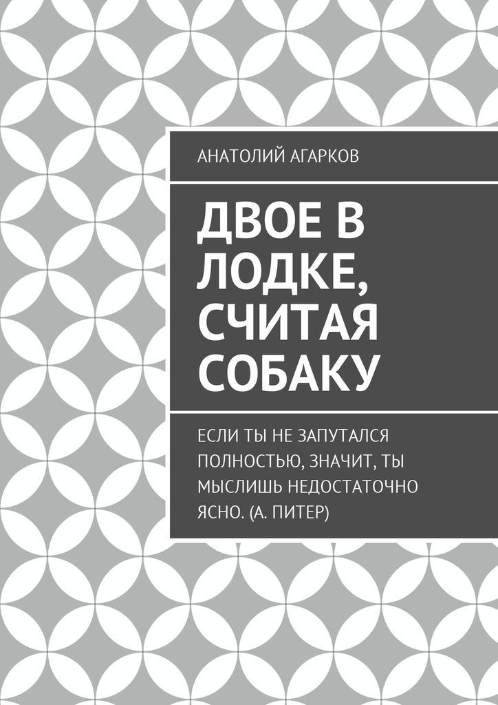 Анатолий Агарков Двое в лодке, считая собаку анатолий агарков секрет великого рассказчика
