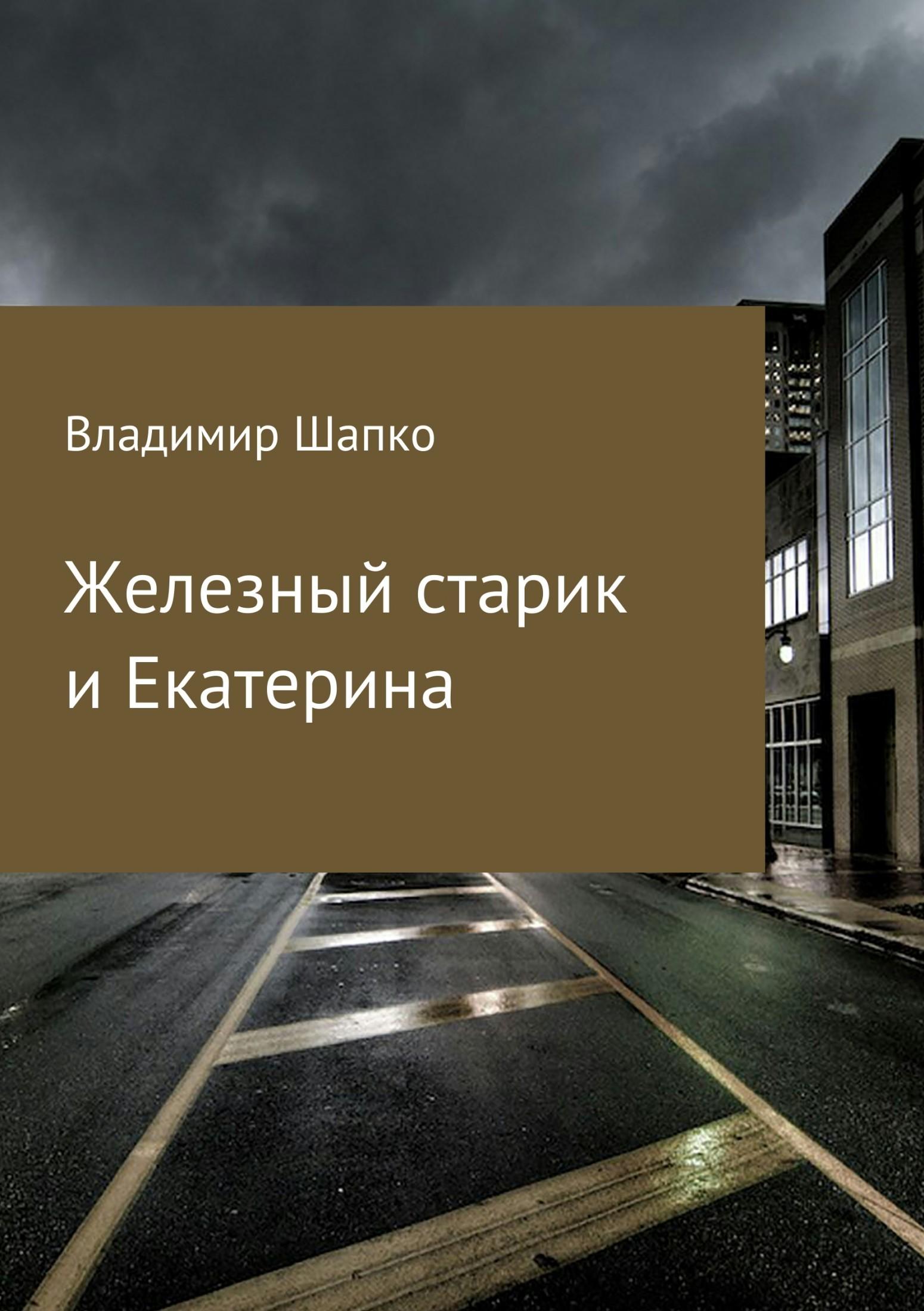 Владимир Макарович Шапко Железный старик и Екатерина