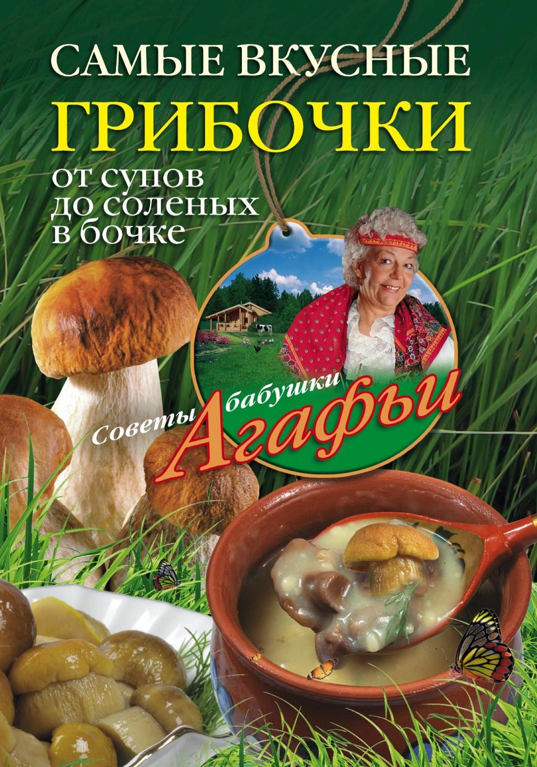 Агафья Звонарева Самые вкусные грибочки. От супов до соленых в бочке