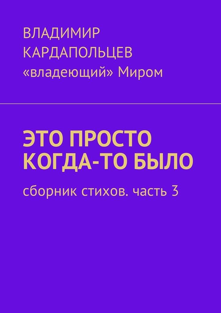 Владимир Васильевич Кардапольцев Это просто когда-то было. Сборник стихов. Часть3 цена