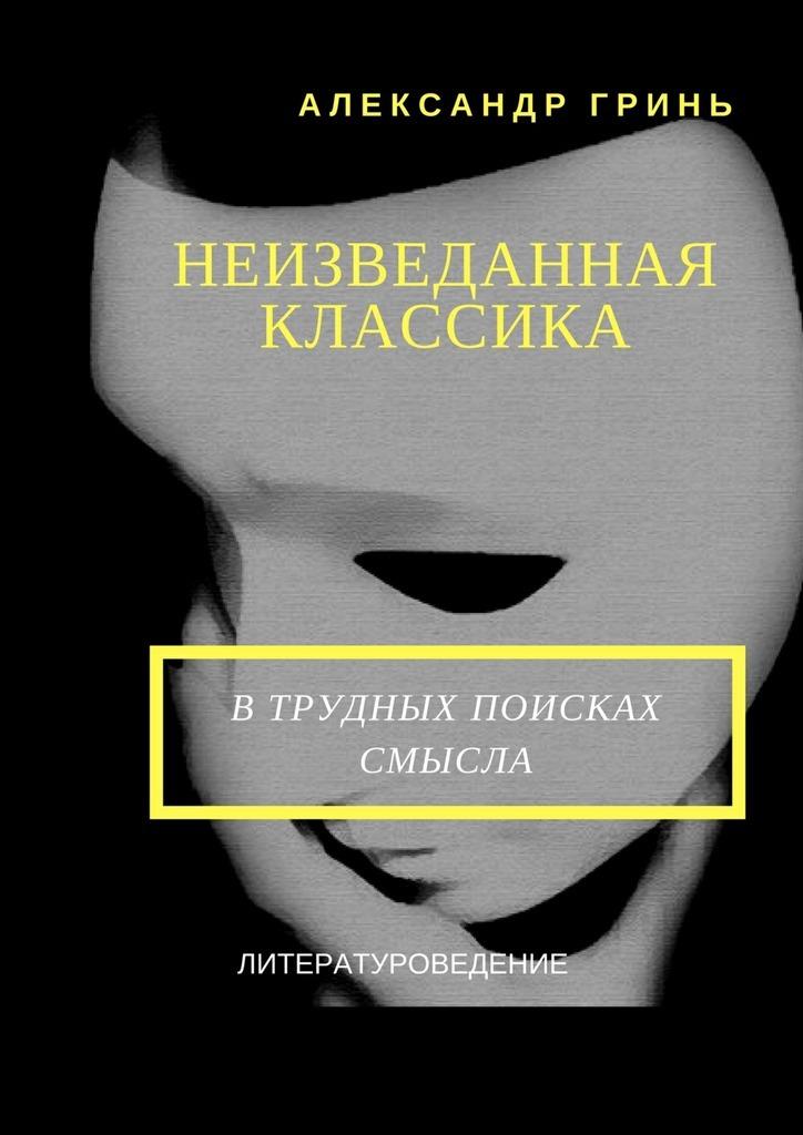 Александр Васильевич Гринь Неизведанная классика