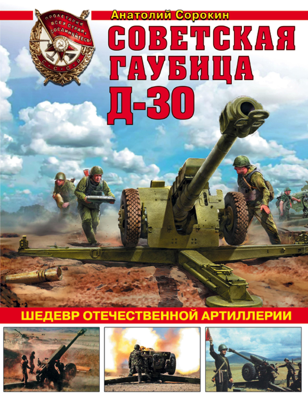 Анатолий Сорокин Советская гаубица Д-30. Шедевр отечественной артиллерии цена