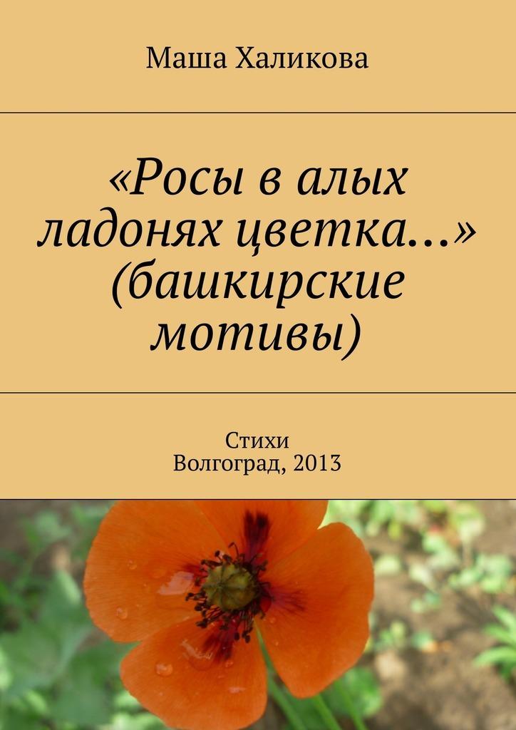 Маша Халикова «Росы валых ладонях цветка…» (башкирские мотивы). Стихи. , 2013