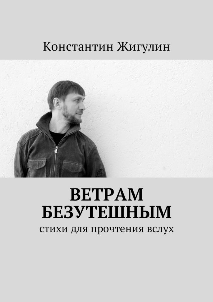 Константин Жигулин Ветрам Безутешным. Стихи для прочтения вслух