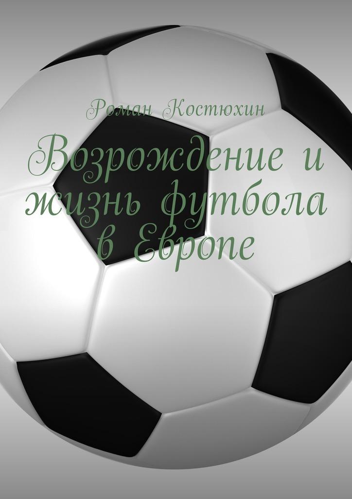 Роман Костюхин Возрождение и жизнь футбола в Европе. Возрождение, организации, награды, великолепные клубы