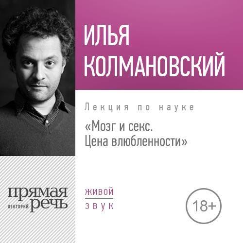 Илья Колмановский Лекция «Мозг и секс: цена влюбленности» цена