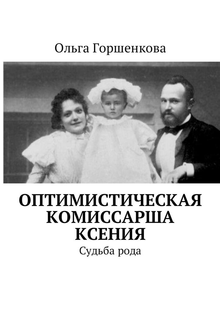Ольга Горшенкова Оптимистическая комиссарша Ксения. Судьба рода