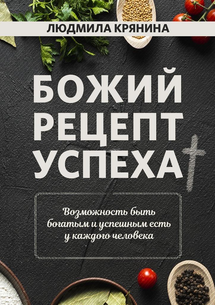Людмила Крянина Божий рецепт успеха. Возможность быть богатым и успешным есть у каждого человека