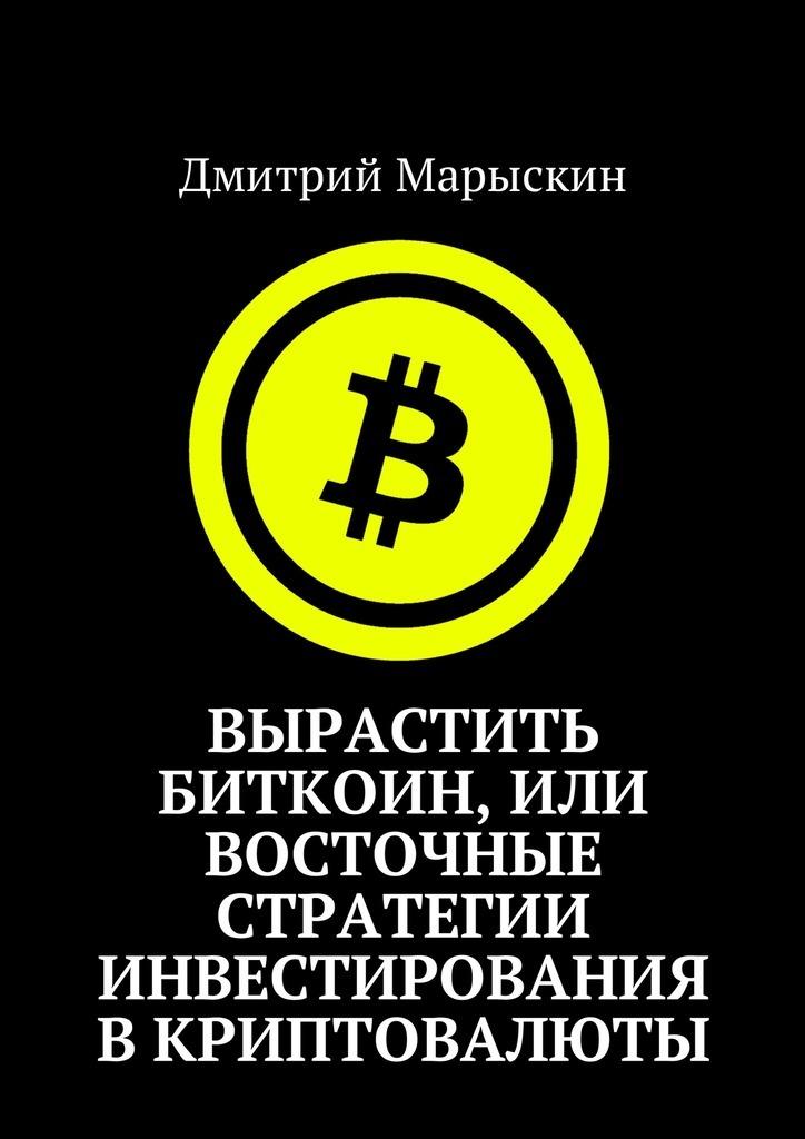 Дмитрий Марыскин Вырастить Биткоин, или Восточные стратегии инвестирования вкриптовалюты дмитрий марыскин сеть в сети или