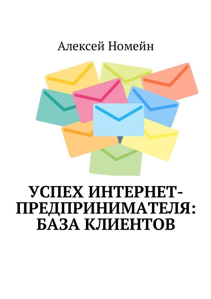 Алексей Номейн Успех интернет-предпринимателя: база клиентов алексей номейн методы создания клиентской базы в млм бизнесе