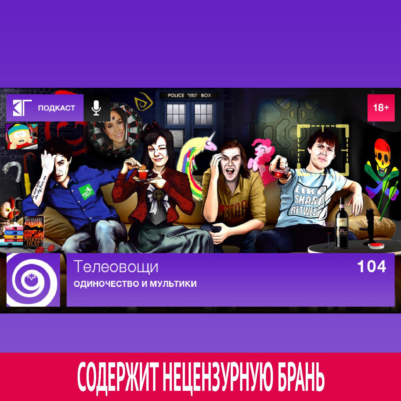 Михаил Судаков Выпуск 104: Одиночество и мультики