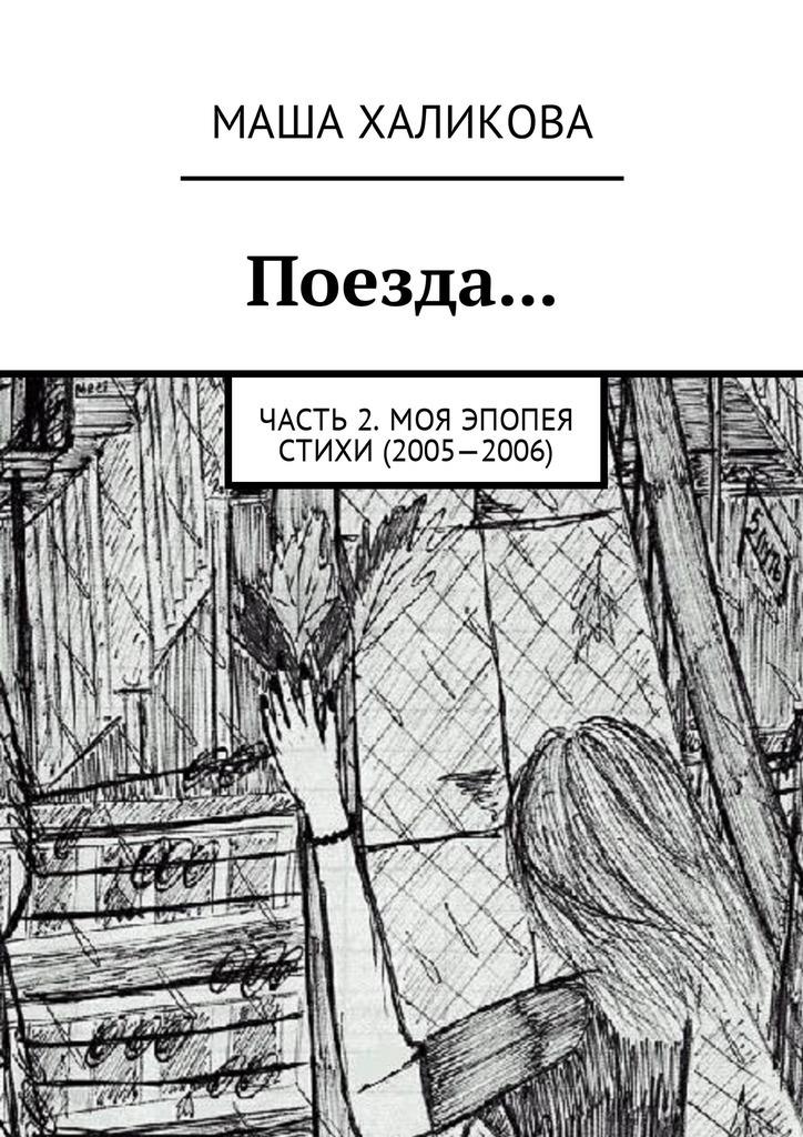 Маша Халикова Поезда… Часть 2. Моя эпопея. Стихи (2005—2006)