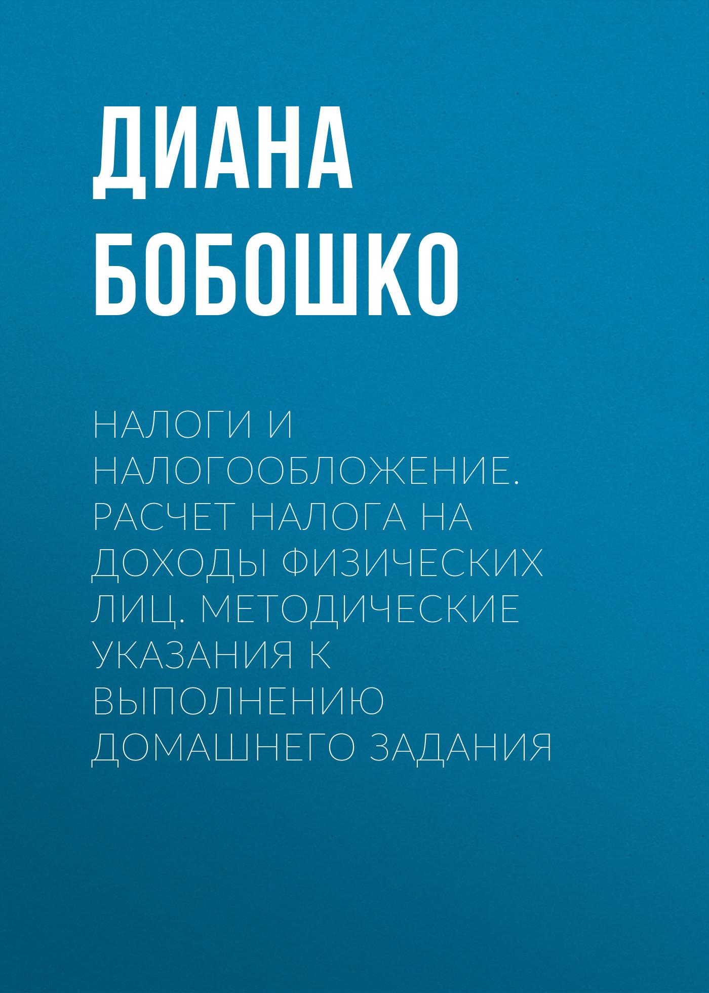 Диана Бобошко Налоги и налогообложение. Расчет налога на доходы физических лиц. Методические указания к выполнению домашнего задания