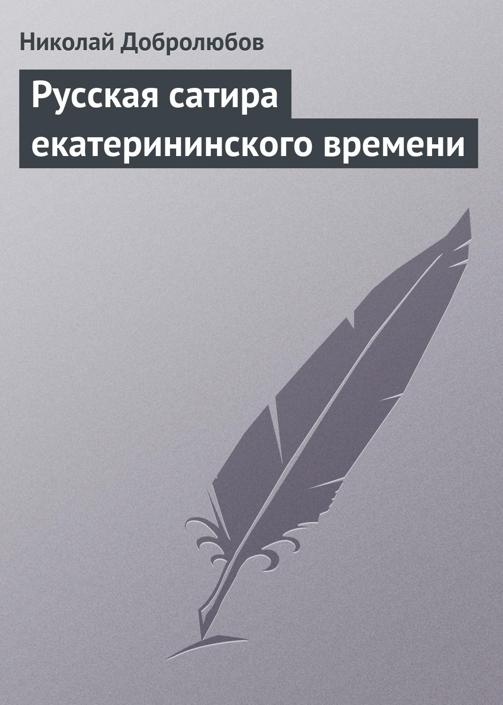 Николай Александрович Добролюбов Русская сатира екатерининского времени