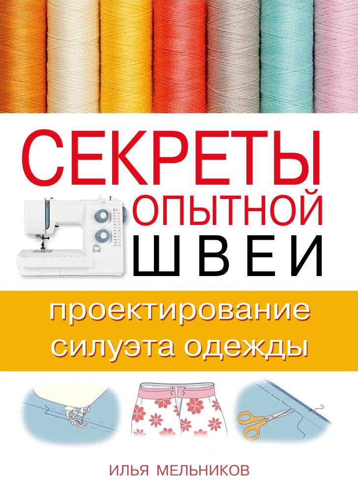 Илья Мельников Секреты опытной швеи: проектирование силуэта одежды