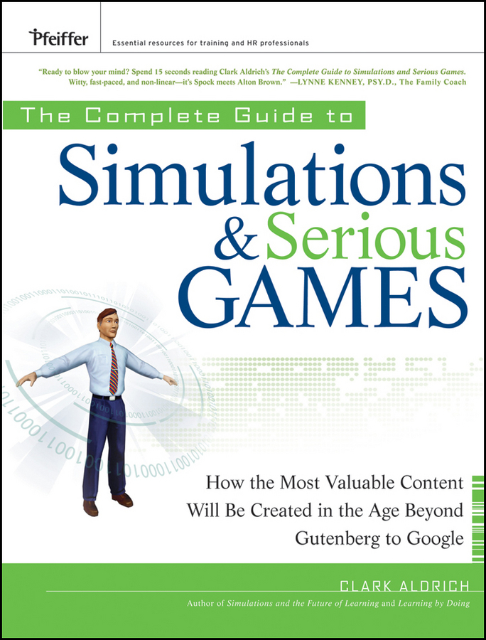 Clark Aldrich The Complete Guide to Simulations and Serious Games. How the Most Valuable Content Will be Created in the Age Beyond Gutenberg to Google