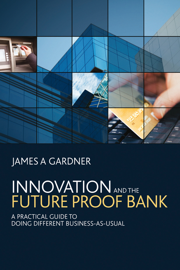 James Gardner A Innovation and the Future Proof Bank. A Practical Guide to Doing Different Business-as-Usual dee mccrorey innovation in a reinvented world 10 essential elements to succeed in the new world of business