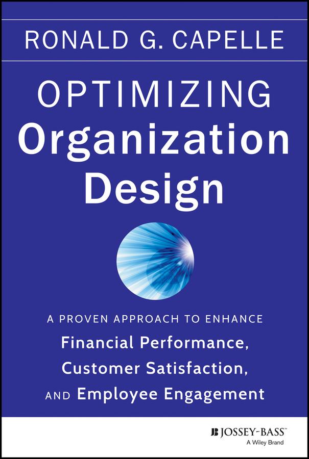 Ronald Capelle G. Optimizing Organization Design. A Proven Approach to Enhance Financial Performance, Customer Satisfaction and Employee Engagement