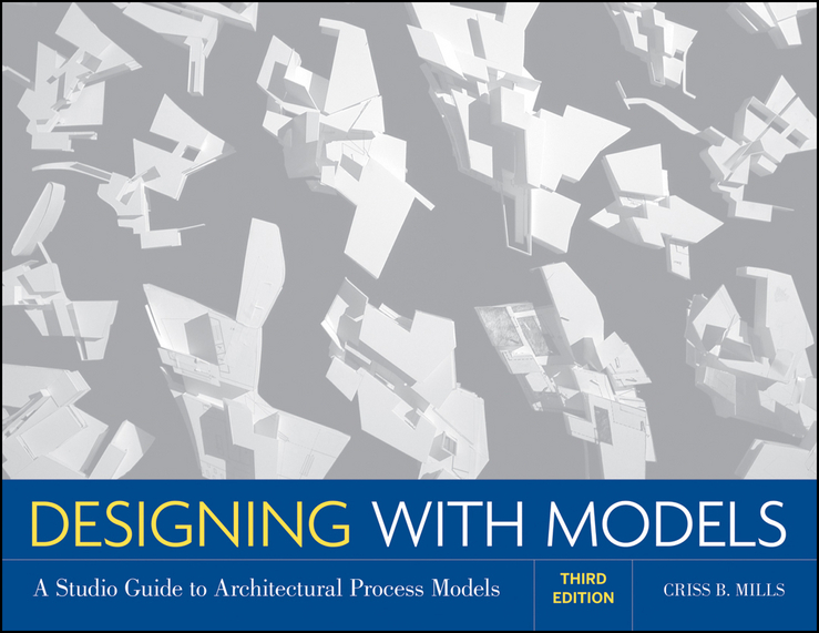 Criss Mills B. Designing with Models. A Studio Guide to Architectural Process Models criss mills b designing with models a studio guide to architectural process models