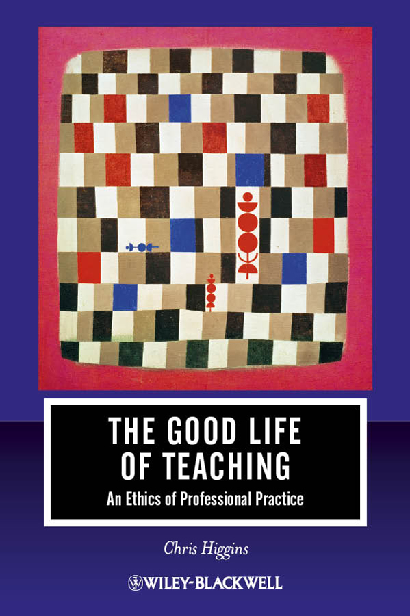 Chris Higgins The Good Life of Teaching. An Ethics of Professional Practice the question of ethics paper
