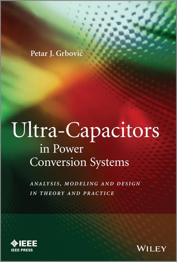 Petar Grbovic J. Ultra-Capacitors in Power Conversion Systems. Analysis, Modeling and Design in Theory and Practice teuvo suntio power electronic converters dynamics and control in conventional and renewable energy applications