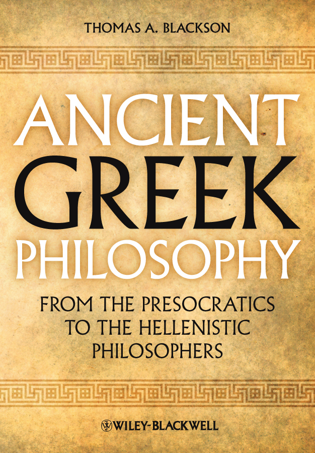 Thomas Blackson A. Ancient Greek Philosophy. From the Presocratics to the Hellenistic Philosophers a sketch of ancient philosophy