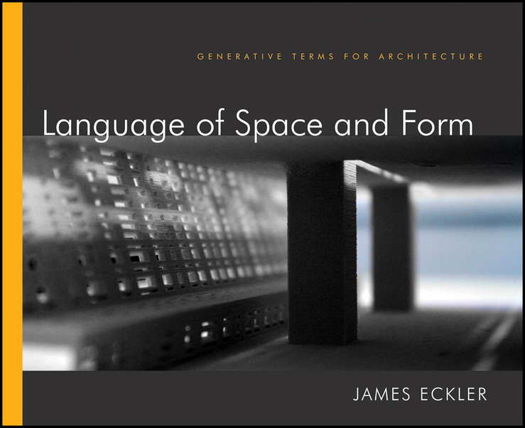 James Eckler F. Language of Space and Form. Generative Terms for Architecture criss mills b designing with models a studio guide to architectural process models