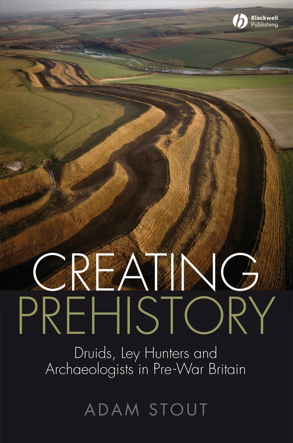 Adam Stout Creating Prehistory. Druids, Ley Hunters and Archaeologists in Pre-War Britain кауфман м кауфман к английский язык the ring of the druids stories about the history of britain книга для чтения в 7 8 классе