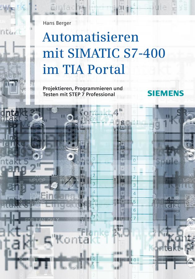 Hans Berger Automatisieren mit SIMATIC S7-400 im TIA Portal. Projektieren, Programmieren und Testen mit STEP 7 Professional