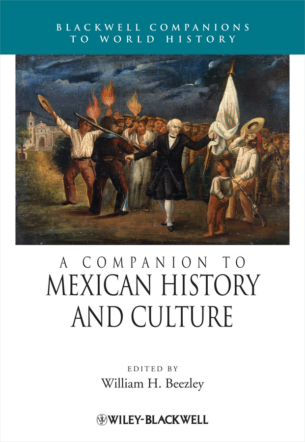 William Beezley H. A Companion to Mexican History and Culture john rowe carlos a concise companion to american studies