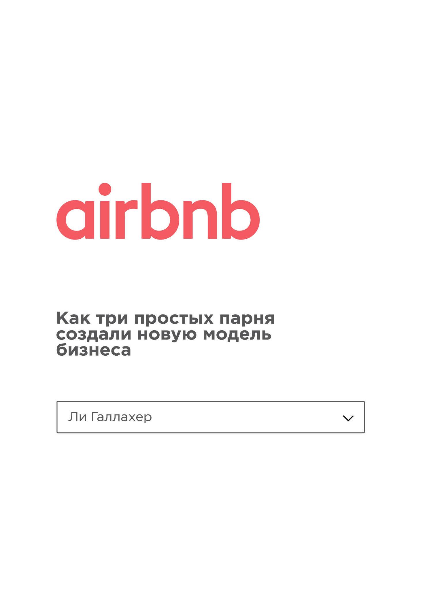 Ли Галлахер Airbnb. Как три простых парня создали новую модель бизнеса ли галлахер airbnb как три простых парня создали новую модель бизнеса