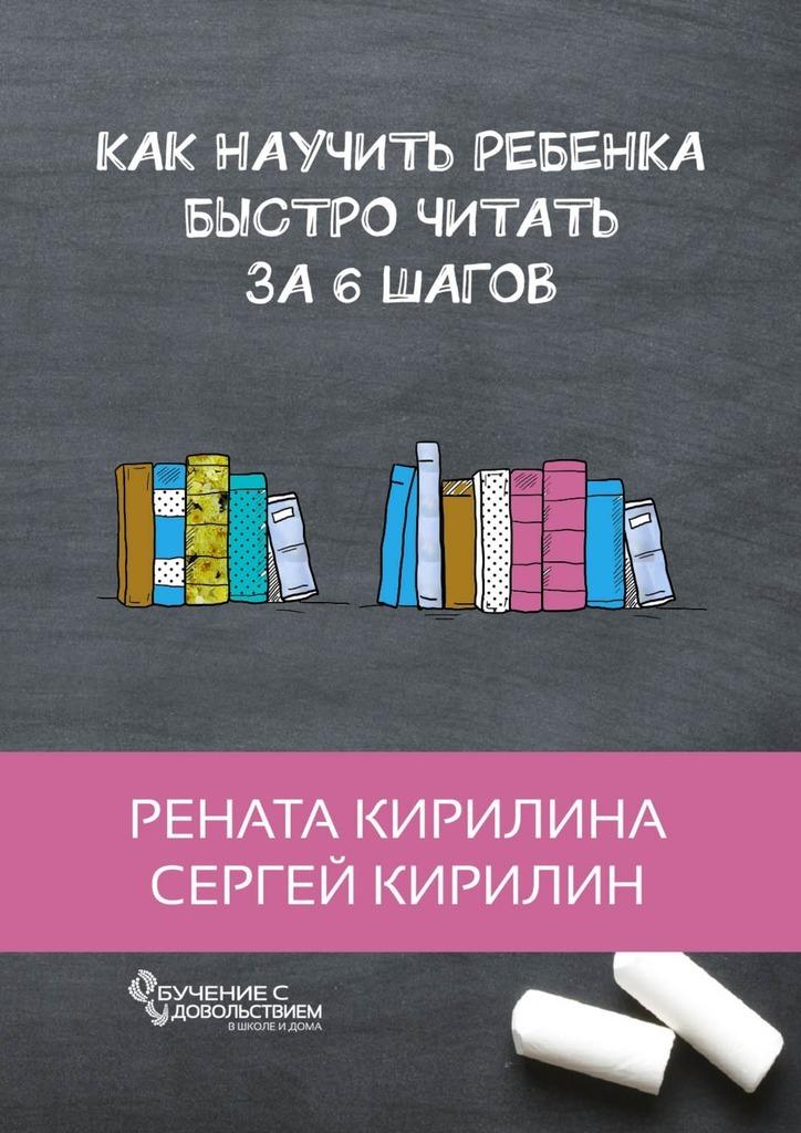 Рената Кирилина Как научить ребенка быстро читать. За6шагов рената кирилина как быстро учить стихотворения сребенком isbn 9785449069948