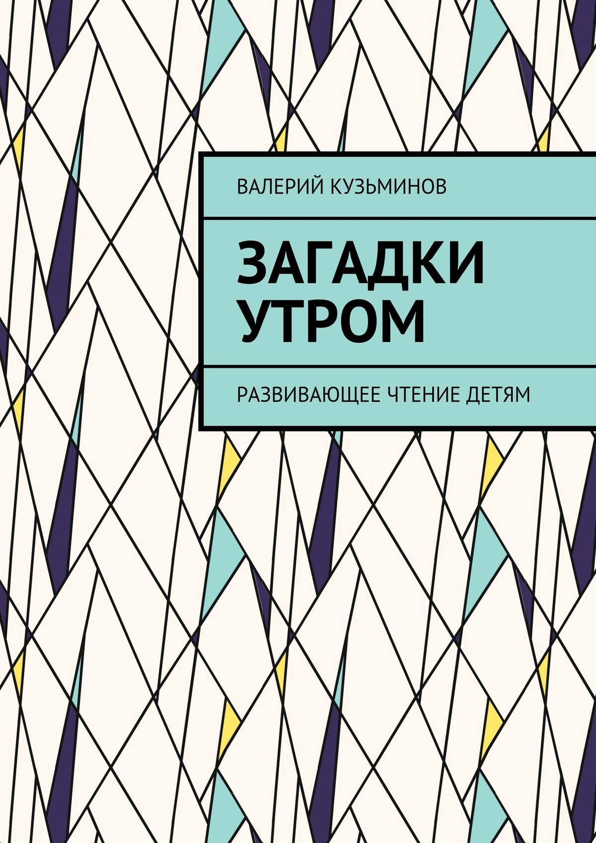 Валерий Кузьминов Загадки утром. Развивающее чтение детям валерий кузьминов загадки с
